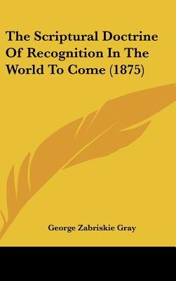The Scriptural Doctrine of Recognition in the World to Come (1875) (Hardcover): George Zabriskie Gray