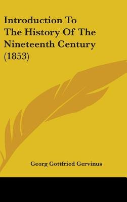 Introduction To The History Of The Nineteenth Century (1853) (Hardcover): Georg Gottfried Gervinus