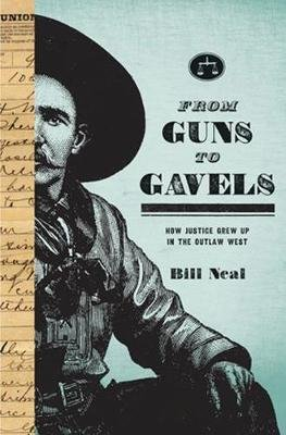 From Guns to Gavels - How Justice Grew Up in the Outlaw West (Paperback): Bill Neal