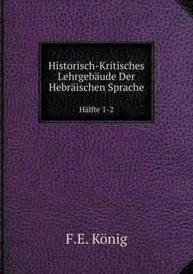 Historisch-Kritisches Lehrgebaude Der Hebraischen Sprache Halfte 1-2 (German, Paperback): F E Konig