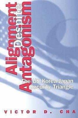 Alignment Despite Antagonism - The United States-Korea-Japan Security Triangle (Paperback, Revised and Rev): Victor D. Cha