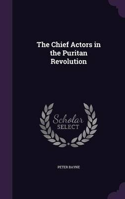 The Chief Actors in the Puritan Revolution (Hardcover): Peter Bayne