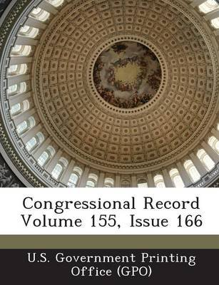 Congressional Record Volume 155, Issue 166 (Paperback): U. S. Government Printing Office (Gpo)