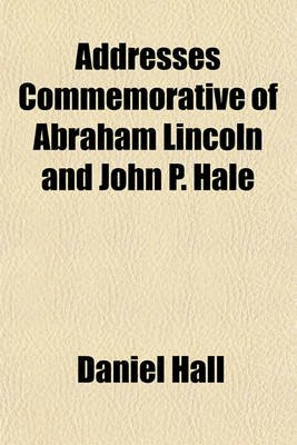 Addresses Commemorative of Abraham Lincoln and John P. Hale (Paperback): Daniel Hall