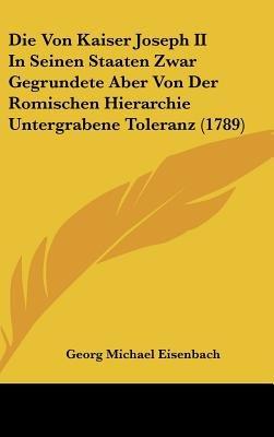 Die Von Kaiser Joseph II in Seinen Staaten Zwar Gegrundete Aber Von Der Romischen Hierarchie Untergrabene Toleranz (1789)...