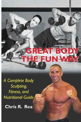 Great Body the Fun Way - A Complete Body Sculpting, Fitness, and Nutritional Guide (Paperback): Chris R. Rea