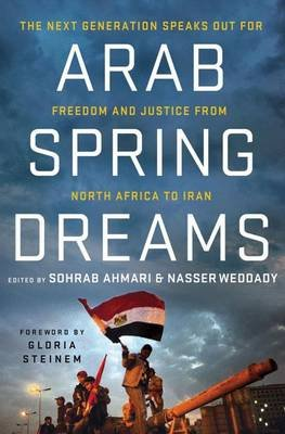 Arab Spring Dreams - The Next Generation Speaks Out for Freedom and Justice from North Africa to Iran (Paperback): Sohrab...
