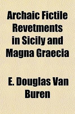 Archaic Fictile Revetments in Sicily and Magna Graecia (Paperback): E. Douglas Van Buren