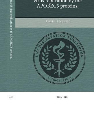 Inhibition of Hepatitis B Virus Replication by the Apobec3 Proteins (Paperback): David H Nguyen