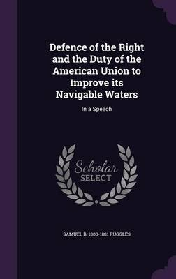 Defence of the Right and the Duty of the American Union to Improve Its Navigable Waters - In a Speech (Hardcover): Samuel B....