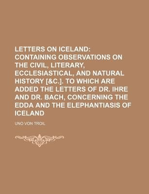 Letters on Iceland; Containing Observations on the Civil, Literary, Ecclesiastical, and Natural History [&C.]. to Which Are...