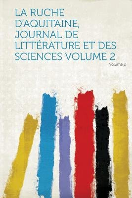 La Ruche D'Aquitaine, Journal de Litterature Et Des Sciences Volume 2 (French, Paperback): Hard Press