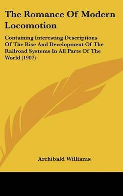The Romance of Modern Locomotion - Containing Interesting Descriptions of the Rise and Development of the Railroad Systems in...