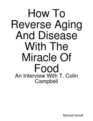 How to Reverse Aging and Disease With the Miracle of Food: An Interview With T. Colin Campbell (Electronic book text): Michael...