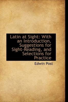 Latin at Sight - With an Introduction, Suggestions for Sight-Reading, and Selections for Practice (Paperback): Edwin Post