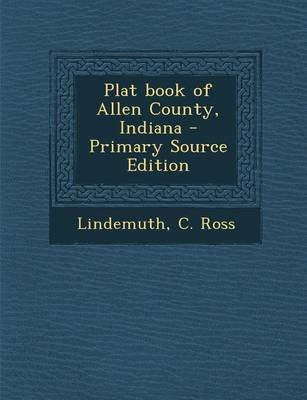 Plat Book of Allen County, Indiana - Primary Source Edition (Paperback): C Ross Lindemuth