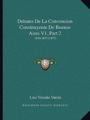 Debates de La Convencion Constituyente de Buenos Aires V1, Part 2 - 1870-1873 (1877) (Spanish, Paperback): Luis Vicente Varela