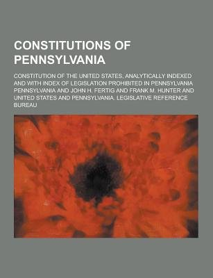 Constitutions of Pennsylvania; Constitution of the United States, Analytically Indexed and with Index of Legislation Prohibited...