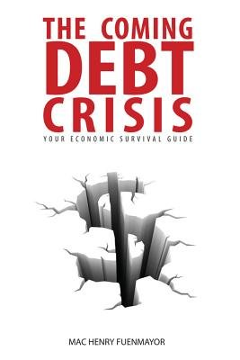 The Coming Debt Crisis - Your Economic Survival Guide (Electronic book text): Mac Henry Fuenmayor
