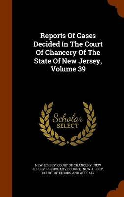 Reports of Cases Decided in the Court of Chancery of the State of New Jersey, Volume 39 (Hardcover): New Jersey. Court of...