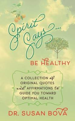 Spirit Says ... Be Healthy - A Collection of Original Quotes and Affirmations to Guide You Toward Optimal Health (Electronic...