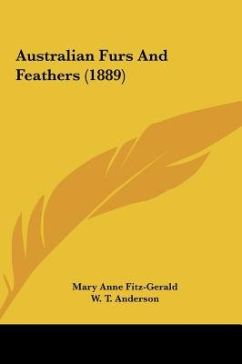Australian Furs and Feathers (1889) (Hardcover): Mary Anne Fitzgerald, W. T. Anderson