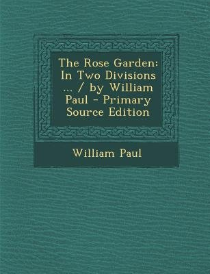 Rose Garden - In Two Divisions ... / By William Paul (Paperback, Primary Source ed.): William Paul
