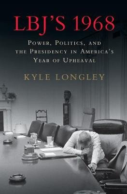 LBJ's 1968 - Power, Politics, and the Presidency in America's Year of Upheaval (Hardcover): Kyle Longley