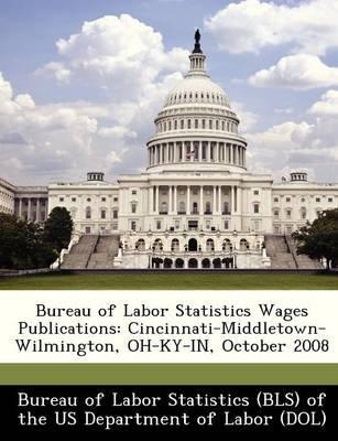 Bureau of Labor Statistics Wages Publications - Cincinnati-Middletown-Wilmington, Oh-KY-In, October 2008 (Paperback):