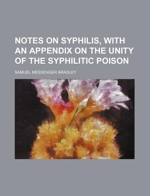 Notes on Syphilis, with an Appendix on the Unity of the Syphilitic Poison (Paperback): Samuel Messenger Bradley