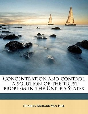 Concentration and Control - A Solution of the Trust Problem in the United States (Paperback): Charles Richard Van Hise