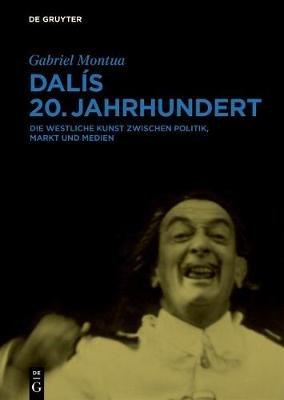 Dalis 20. Jahrhundert - Die Westliche Kunst Zwischen Politik, Markt Und Medien (German, Hardcover): Gabriel Montua