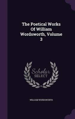 The Poetical Works of William Wordsworth, Volume 3 (Hardcover): William Wordsworth