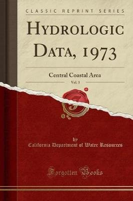 Hydrologic Data, 1973, Vol. 3 - Central Coastal Area (Classic Reprint) (Paperback): California Department of Wate Resources
