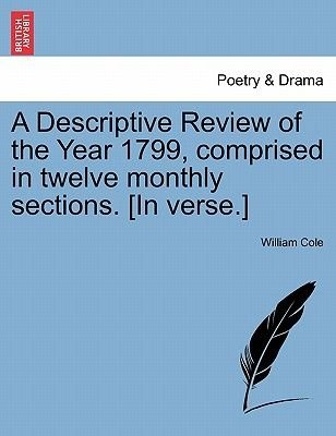 A Descriptive Review of the Year 1799, Comprised in Twelve Monthly Sections. [In Verse.] (Paperback): William Cole