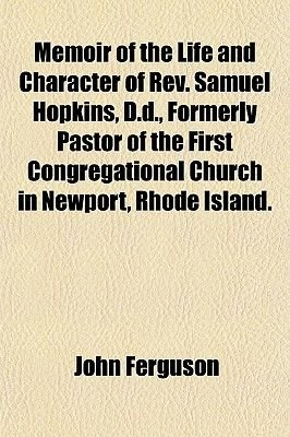 Memoir of the Life and Character of REV. Samuel Hopkins, D.D., Formerly Pastor of the First Congregational Church in Newport,...