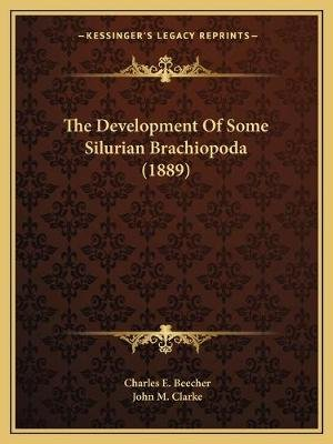 The Development of Some Silurian Brachiopoda (1889) (Paperback): Charles E. Beecher, John M Clarke