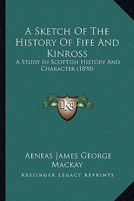 A Sketch of the History of Fife and Kinross - A Study in Scottish History and Character (1890) (Paperback): Aeneas James George...