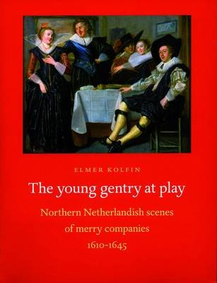 The Young Gentry at Play - Northern Netherlandish Scenes of Merry Companies 1610-1645 (Paperback): Elmer Kolfin