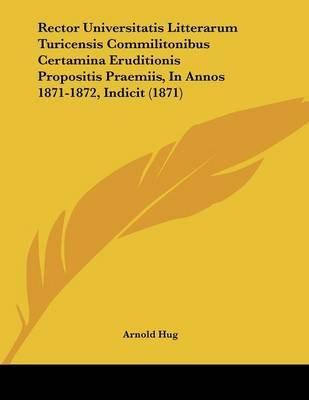 Rector Universitatis Litterarum Turicensis Commilitonibus Certamina Eruditionis Propositis Praemiis, in Annos 1871-1872,...