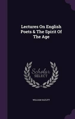 Lectures on English Poets & the Spirit of the Age (Hardcover): William Hazlitt