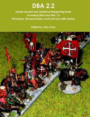 DBA 2.2 Simple Ancient and Medieval Wargaming Rules Including DBSA and DBA 1.0 (Electronic book text): John Curry, Phil Barker,...