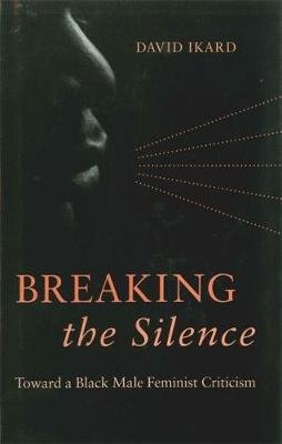 Breaking the Silence - Toward a Black Male Feminist Criticism (Hardcover): David Ikard