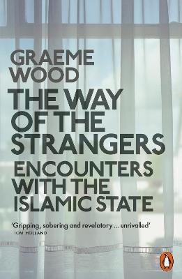 The Way of the Strangers - Encounters with the Islamic State (Paperback): Graeme Wood