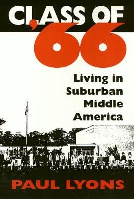 Class Of '66 - Living in Suburban Middle America (Hardcover, New): Paul Lyons