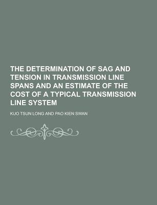 The Determination of Sag and Tension in Transmission Line Spans and an Estimate of the Cost of a Typical Transmission Line...