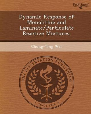 Dynamic Response of Monolithic and Laminate/Particulate Reactive Mixtures (Paperback): Chung-Ting Wei