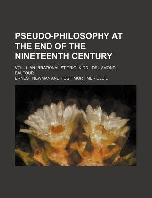 Pseudo-Philosophy at the End of the Nineteenth Century (Volume 1); Vol. 1. an Irrationalist Trio Kidd - Drummond - Balfour...