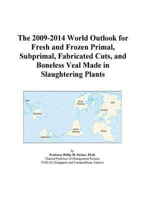 The 2009-2014 World Outlook for Fresh and Frozen Primal, Subprimal, Fabricated Cuts, and Boneless Veal Made in Slaughtering...