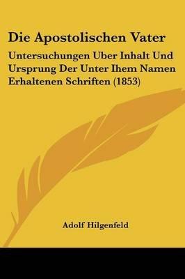 Die Apostolischen Vater - Untersuchungen Uber Inhalt Und Ursprung Der Unter Ihem Namen Erhaltenen Schriften (1853) (English,...